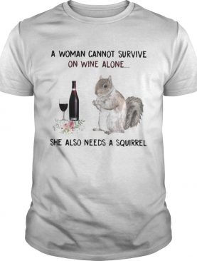 A woman cannot survive on wine alone she also needs a squirrel shirt