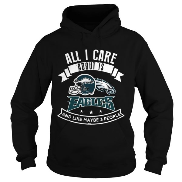All I care about is Eagles and like maybe 3 people  Hoodie