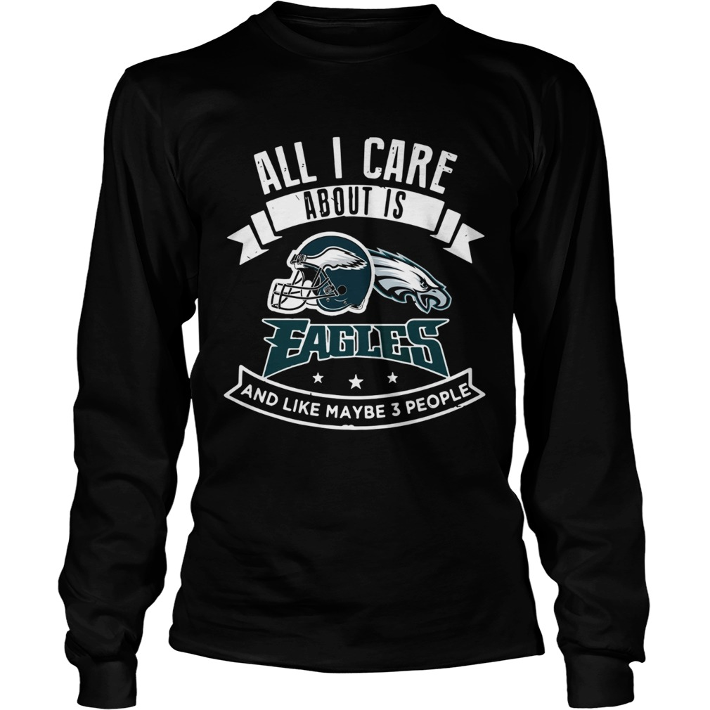 All I care about is Eagles and like maybe 3 people LongSleeve