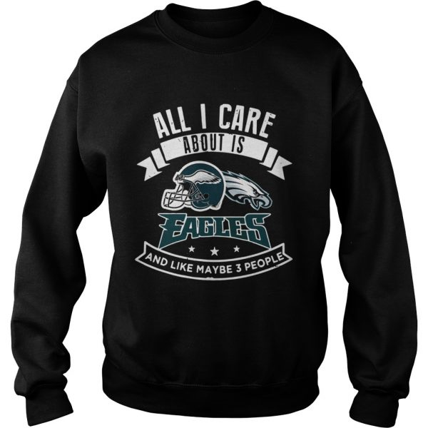 All I care about is Eagles and like maybe 3 people  Sweatshirt
