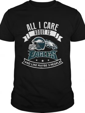 All I care about is Eagles and like maybe 3 people shirt