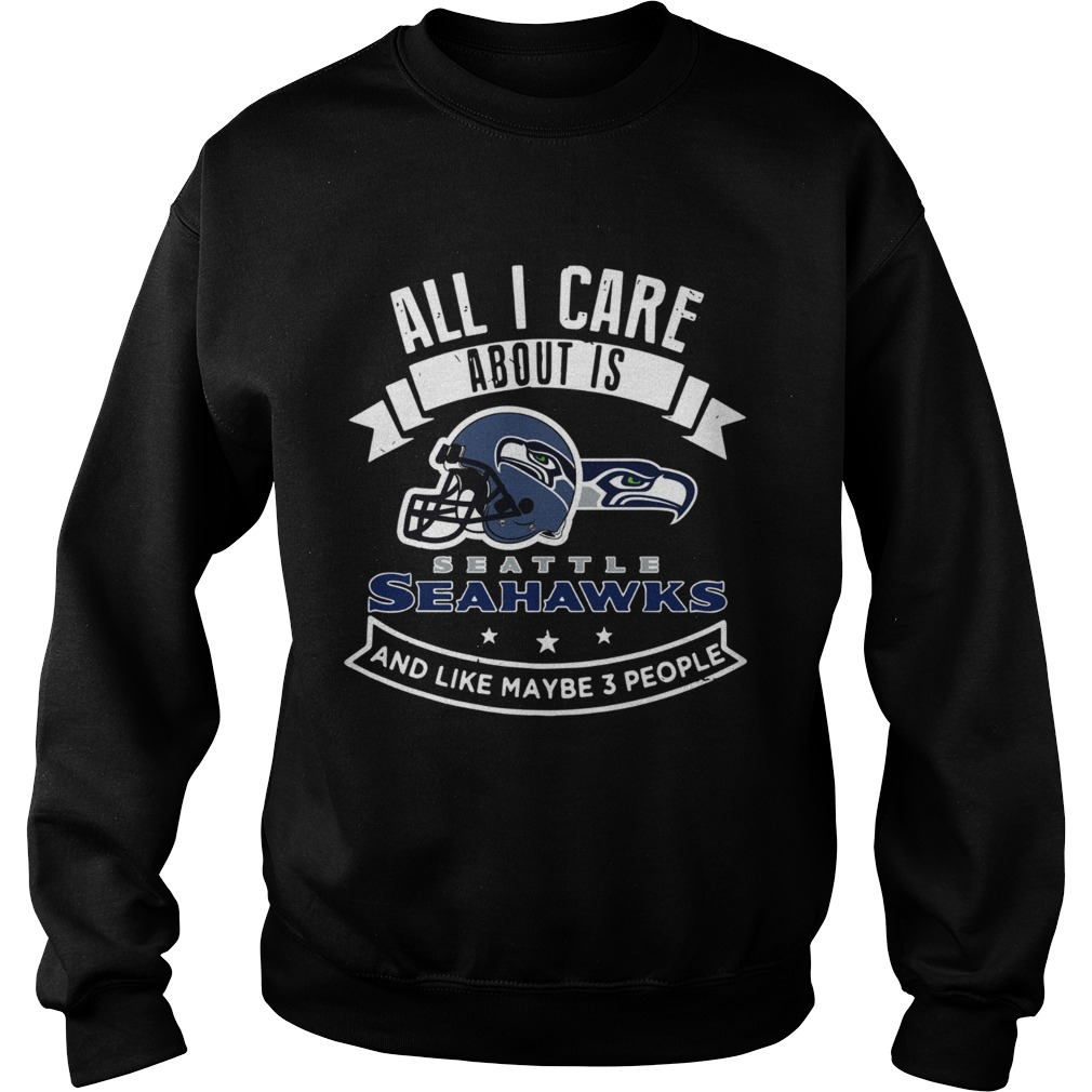 All I care about is Seattle Seahawks and like maybe 3 people Sweatshirt