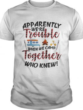 Apparently We Trouble When We Camp Together Shirt