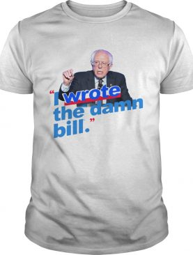 Bernie Sanders I wrote the damn bill shirt