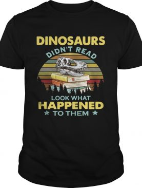 Dinosaurs didnt read look what happened to them sunset shirt