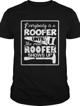 Everybody Is A Roofer Until The Real Roofer Shows Up Tshirt