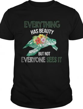 Everything Has Beauty But Not Everyone Sees It TShirt
