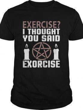Exercise I Thought You Said Exorcise Can Christianity Candles Pentacle Magic Sign Shirts