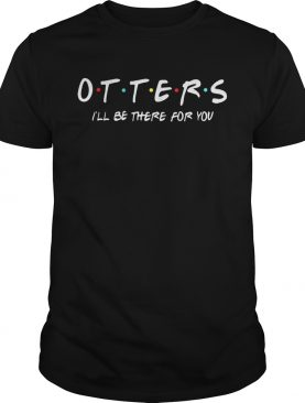 Friends Tv show otters Ill be there for you shirt