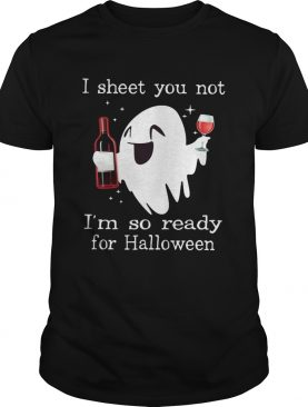 Ghost drink wine I sheet you not I'm so ready for Halloween shirt