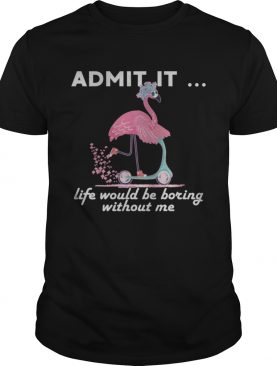 Admit It Life Would Be Boring Without Me Flamingo T-Shirt
