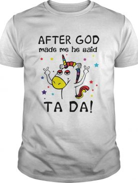 After God made me he said ta da Unicorn shirt