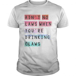 Guys Aint no laws when youre drinking claws shirt