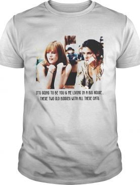 Its gone to be you me living in a big house these two old biddies shirt