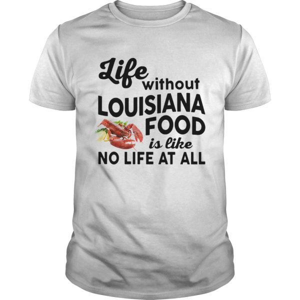 Guys Life without Louisiana Food is like No life at all shirt