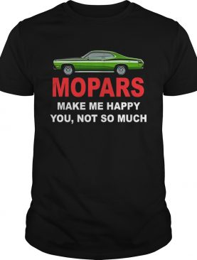 Mopars make me happy you not so much shirt