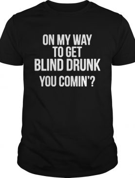 On my way to get blind drunk you comin shirt