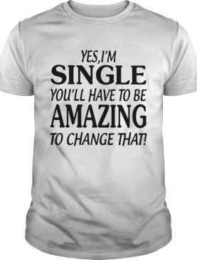 Yes single you'll have to be amazing to change that shirt