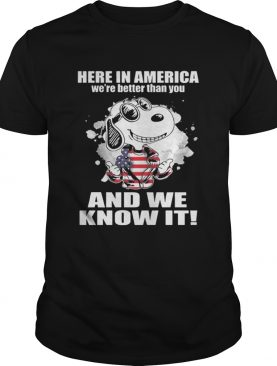 Here In America Were Better Than You And We Know It Shirt