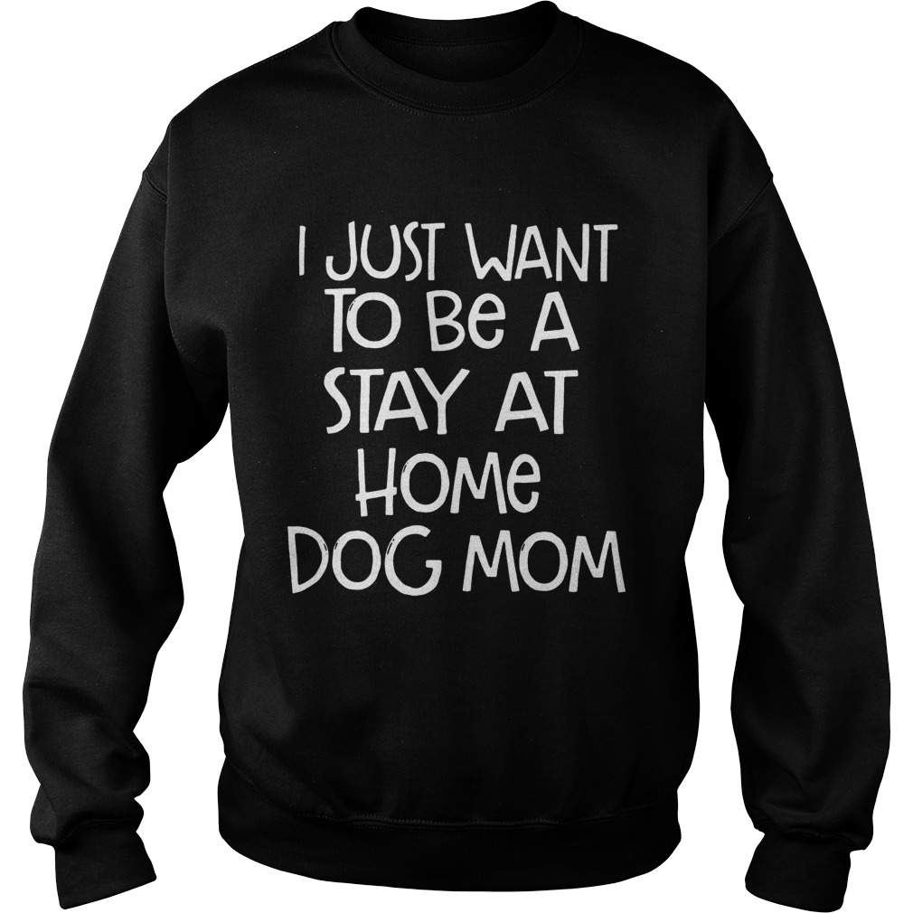 I Just Want To Be A Stay At Home Dog Mom Dogs Lovers Mothers Funny Sayings Shirts Sweatshirt