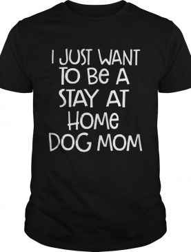 I Just Want To Be A Stay At Home Dog Mom Dogs Lovers Mothers Funny Sayings Shirts