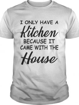 I Only Have A Kitchen Because It Came With The House TShirt