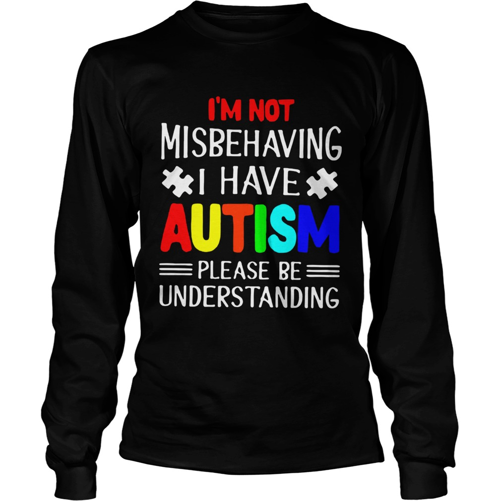 I am Not Misbehaving I Have Autism Please Be Understanding TShirt LongSleeve