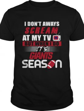 I dont aways scream at my TV but when I do Its Giants season shirt