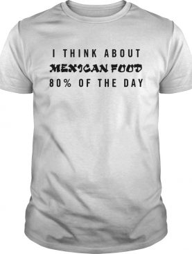 I think about Mexican food 80 of the day shirt