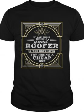 If You Think Hiring A Good Roofer Is Too Expensive Try Hiring A Cheap OneTshirt