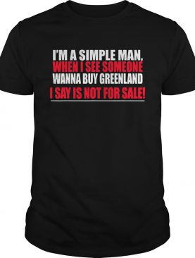 I'm A Simple Man When I See Someone Wanna Buy Greenland I Say Is Not For Sale shirt