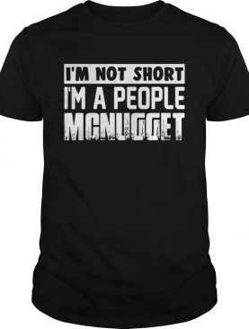 Im not short im a people mcnugget shirt