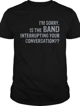 Im sorry is the band interrupting your conversation shirt
