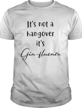 Its not a hangover its Ginfluenza shirt
