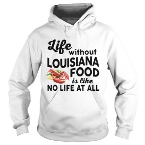 Life without Louisiana Food is like No life at all Hoodie