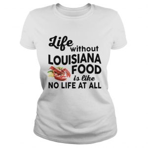 Life without Louisiana Food is like No life at all Ladies Tee