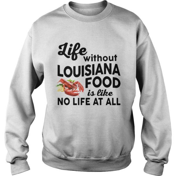 Life without Louisiana Food is like No life at all Sweatshirt