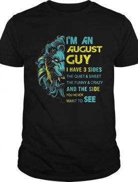 Lion Im an August guy I have 3 sides the quiet and sweetthe funny shirt