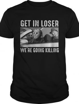 Michael Myers Freddy Krueger Jason Voorhees get in loser were going killing shirt