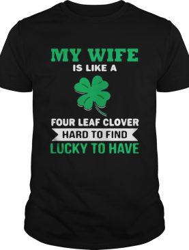 My wife is like a four leaf clover hard to find lucky to have shirt