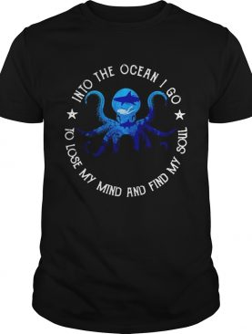 Octopus into the ocean i go to lose my mind and find my soul shirt