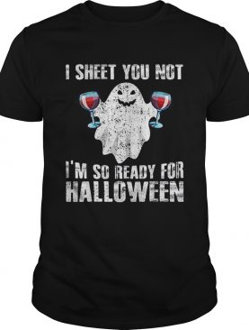 Original I Sheet You Not Im So Ready For Halloween Wine Funny Boo shirt