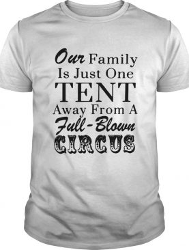Our family is just one tent away from a fullblown circus shirt