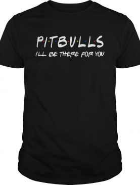 Pitbull Ill be there for you shirt