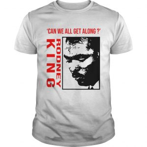Rodney King Can We All Get Along Shirt Unisex