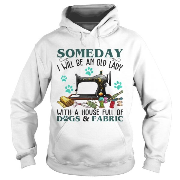 Someday I Will Be An Old Lady With A House Full Of Dog And Fabric  Hoodie