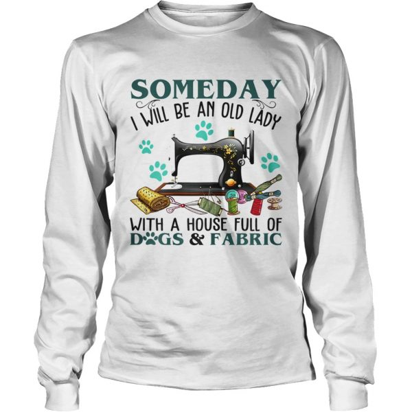 Someday I Will Be An Old Lady With A House Full Of Dog And Fabric  LongSleeve