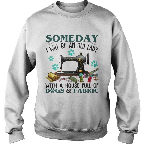 Someday I Will Be An Old Lady With A House Full Of Dog And Fabric  Sweatshirt