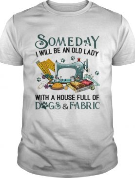 Someday i will be an old lady with a house full of dogsfabric shirt