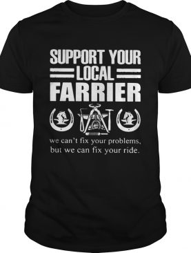 Support Your Local Farrier We Cant Fix Your Problems But We Can Fix Your RideTshirt